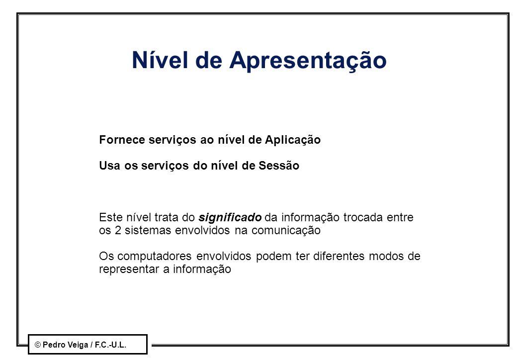 © Pedro Veiga / F.C.-U.L. Nível de Apresentação Fornece serviços ao nível de Aplicação Usa os serviços do nível de Sessão Este nível trata do signific