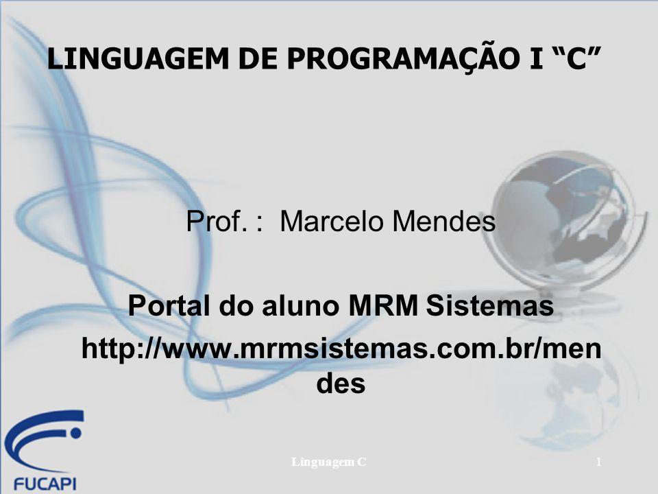 """Linguagem C1 LINGUAGEM DE PROGRAMAÇÃO I """"C"""" Prof. : Marcelo Mendes Portal do aluno MRM Sistemas http://www.mrmsistemas.com.br/men des"""