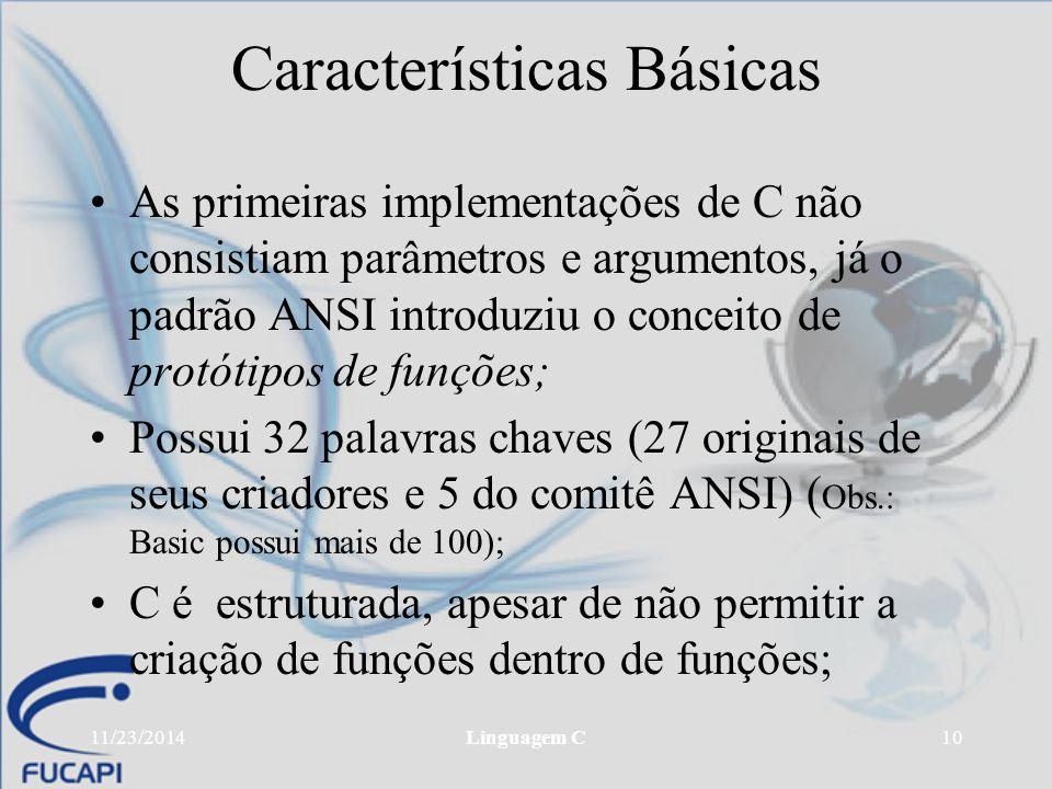 11/23/2014Linguagem C10 Características Básicas As primeiras implementações de C não consistiam parâmetros e argumentos, já o padrão ANSI introduziu o