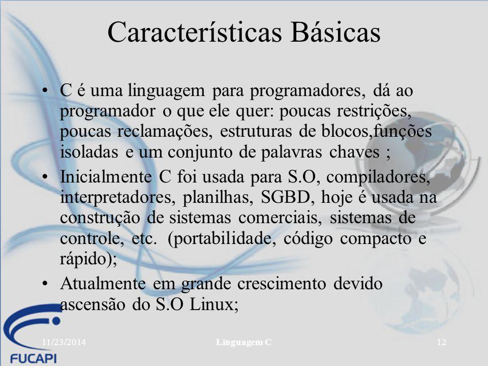 11/23/2014Linguagem C12 Características Básicas C é uma linguagem para programadores, dá ao programador o que ele quer: poucas restrições, poucas recl