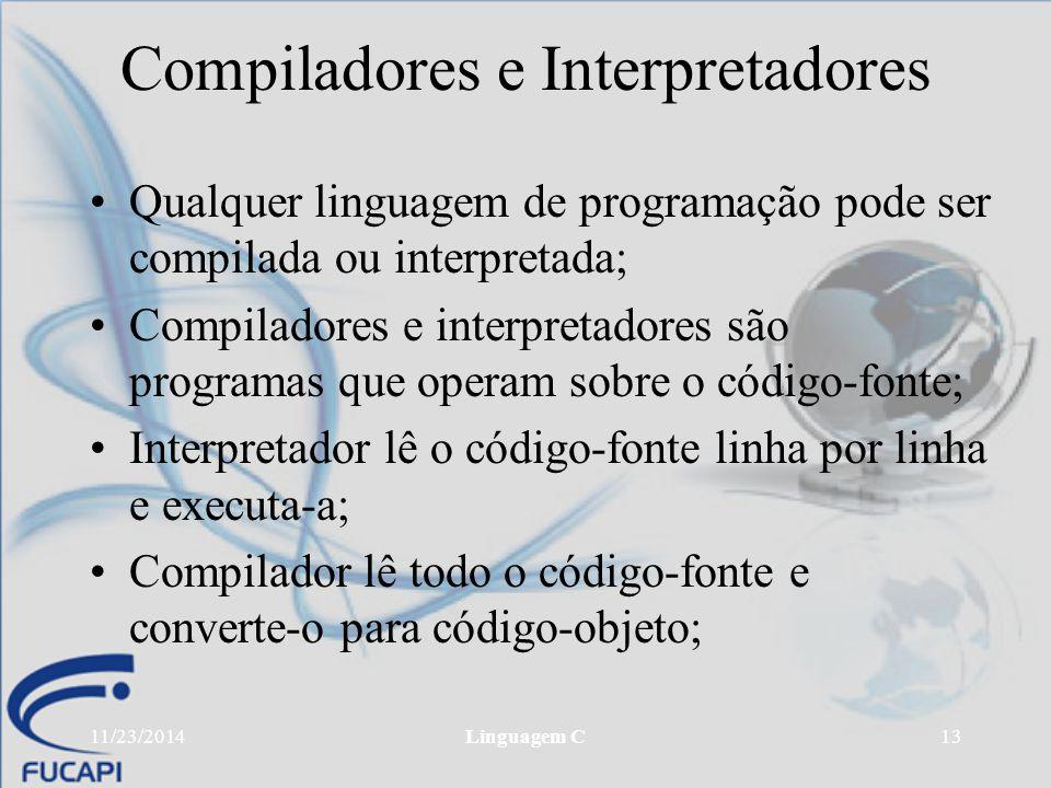 11/23/2014Linguagem C13 Compiladores e Interpretadores Qualquer linguagem de programação pode ser compilada ou interpretada; Compiladores e interpreta
