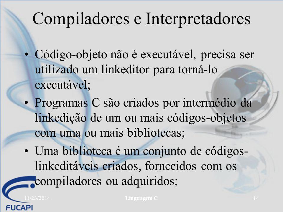 11/23/2014Linguagem C14 Compiladores e Interpretadores Código-objeto não é executável, precisa ser utilizado um linkeditor para torná-lo executável; P