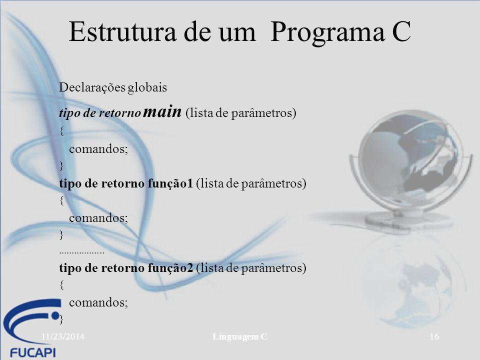 11/23/2014Linguagem C16 Estrutura de um Programa C Declarações globais tipo de retorno main (lista de parâmetros) { comandos; } tipo de retorno função