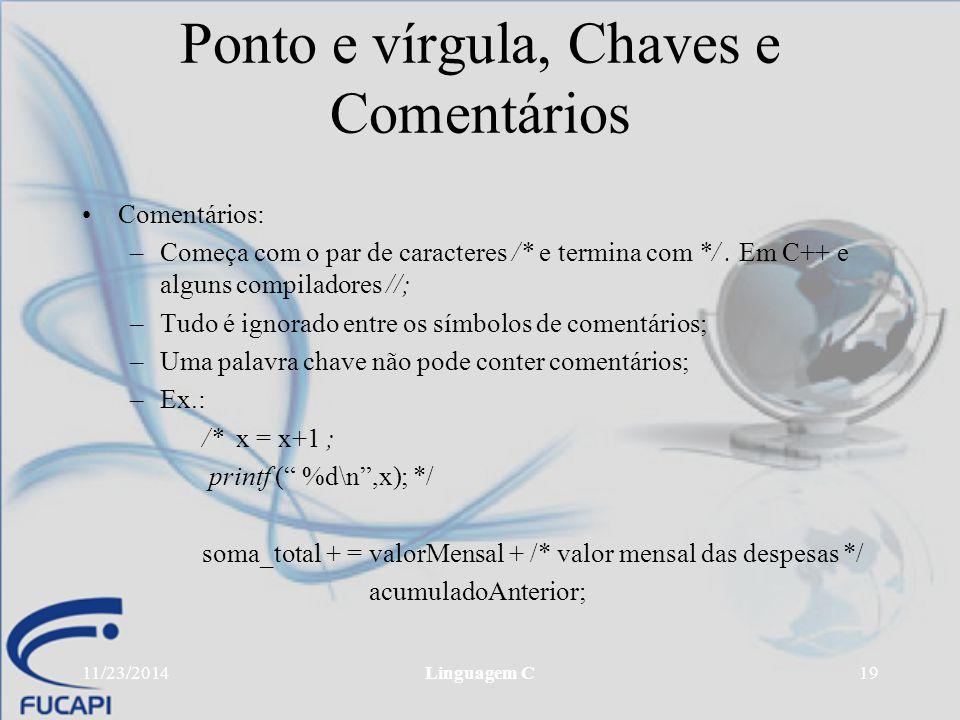 11/23/2014Linguagem C19 Ponto e vírgula, Chaves e Comentários Comentários: –Começa com o par de caracteres /* e termina com */. Em C++ e alguns compil