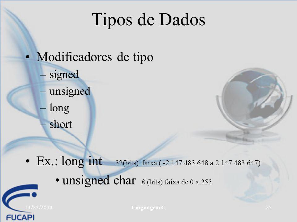 11/23/2014Linguagem C25 Tipos de Dados Modificadores de tipo –signed –unsigned –long –short Ex.: long int 32(bits) faixa ( -2.147.483.648 a 2.147.483.