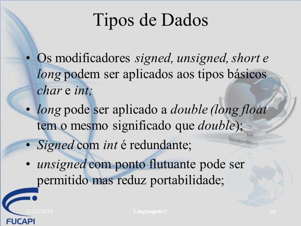 11/23/2014Linguagem C26 Tipos de Dados Os modificadores signed, unsigned, short e long podem ser aplicados aos tipos básicos char e int; long pode ser