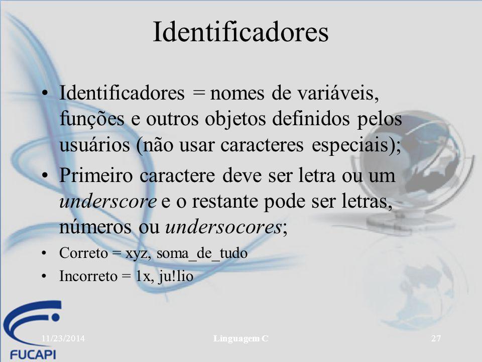 11/23/2014Linguagem C27 Identificadores Identificadores = nomes de variáveis, funções e outros objetos definidos pelos usuários (não usar caracteres e