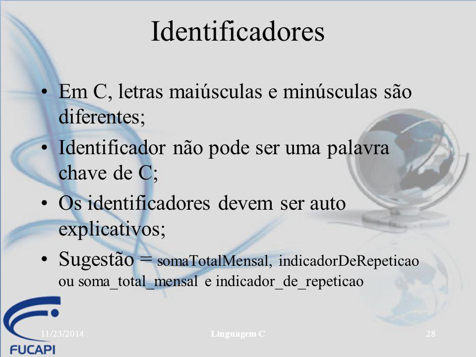 11/23/2014Linguagem C28 Identificadores Em C, letras maiúsculas e minúsculas são diferentes; Identificador não pode ser uma palavra chave de C; Os ide