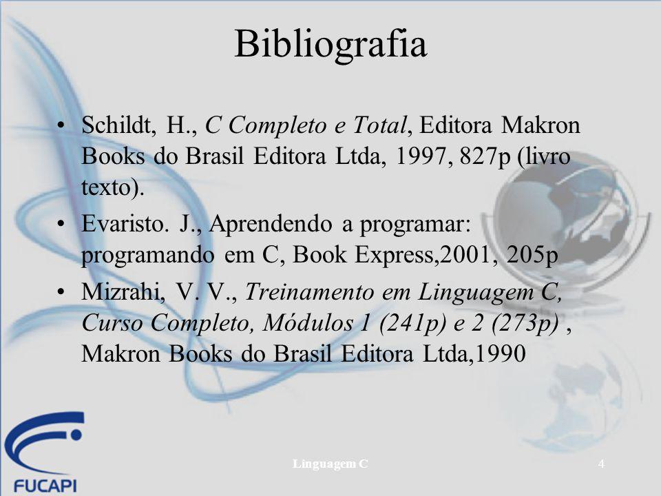 Linguagem C4 Bibliografia Schildt, H., C Completo e Total, Editora Makron Books do Brasil Editora Ltda, 1997, 827p (livro texto). Evaristo. J., Aprend