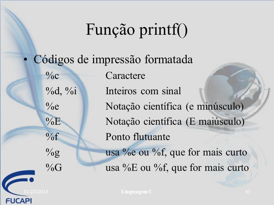 11/23/2014Linguagem C41 Função printf() Códigos de impressão formatada %cCaractere %d, %iInteiros com sinal %eNotação científica (e minúsculo) %ENotaç