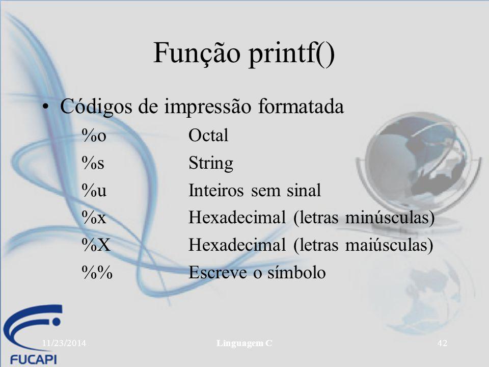 11/23/2014Linguagem C42 Função printf() Códigos de impressão formatada %oOctal %sString %uInteiros sem sinal %xHexadecimal (letras minúsculas) %XHexad
