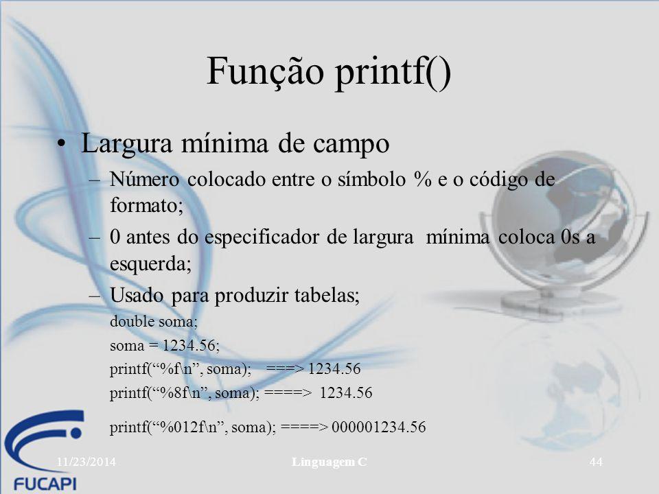 11/23/2014Linguagem C44 Função printf() Largura mínima de campo –Número colocado entre o símbolo % e o código de formato; –0 antes do especificador de