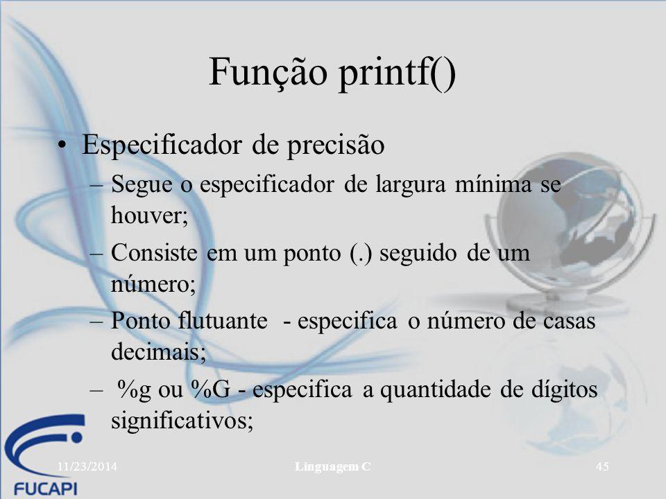 11/23/2014Linguagem C45 Função printf() Especificador de precisão –Segue o especificador de largura mínima se houver; –Consiste em um ponto (.) seguid