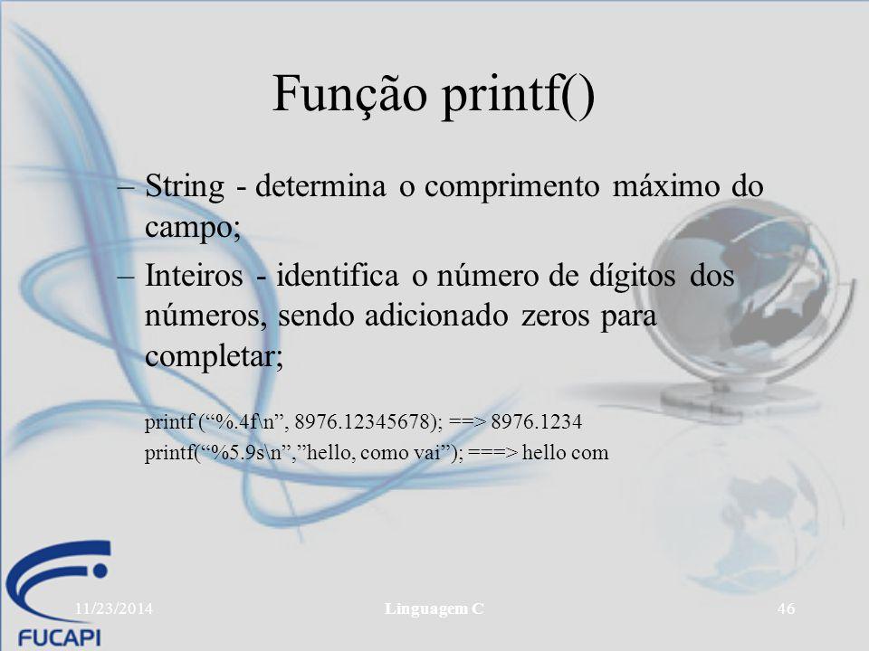 11/23/2014Linguagem C46 Função printf() –String - determina o comprimento máximo do campo; –Inteiros - identifica o número de dígitos dos números, sen