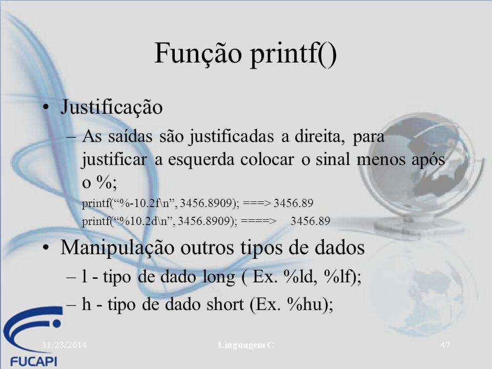 11/23/2014Linguagem C47 Função printf() Justificação –As saídas são justificadas a direita, para justificar a esquerda colocar o sinal menos após o %;