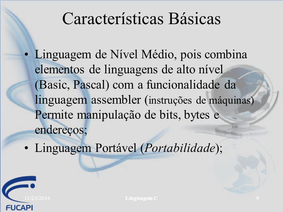 11/23/2014Linguagem C9 Características Básicas Linguagem de Nível Médio, pois combina elementos de linguagens de alto nível (Basic, Pascal) com a func