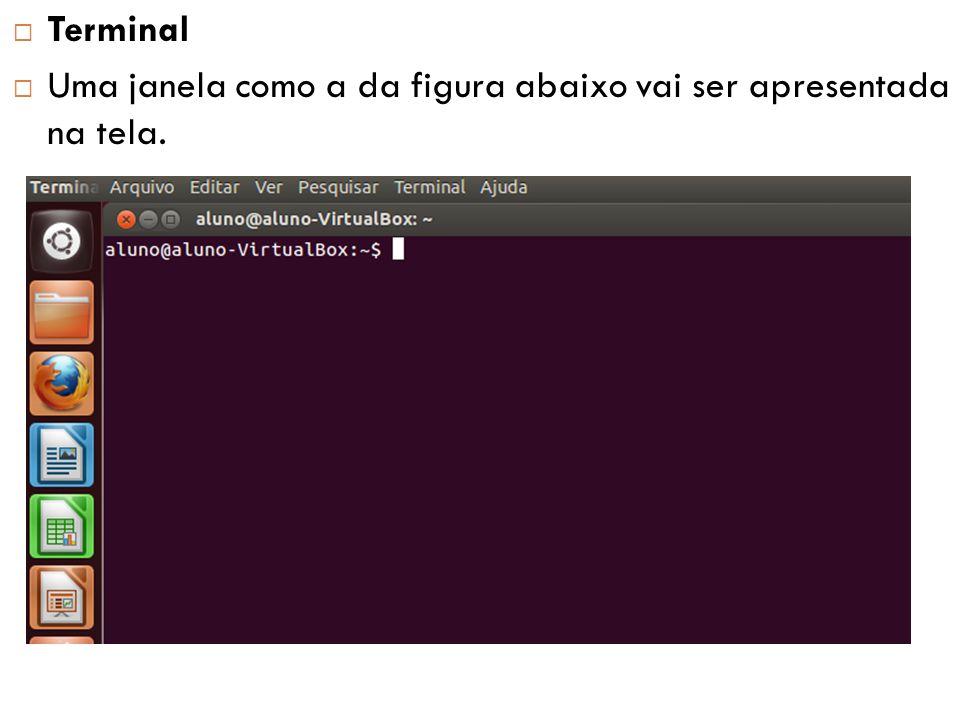  Terminal  Por padrão, o Ubuntu disponibiliza 7 terminais quando é inicializado.