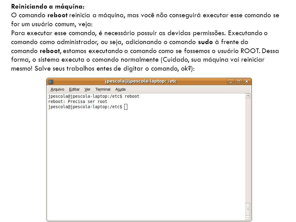 Reiniciando a máquina: O comando reboot reinicia a máquina, mas você não conseguirá executar esse comando se for um usuário comum, veja: Para executar esse comando, é necessário possuir as devidas permissões.