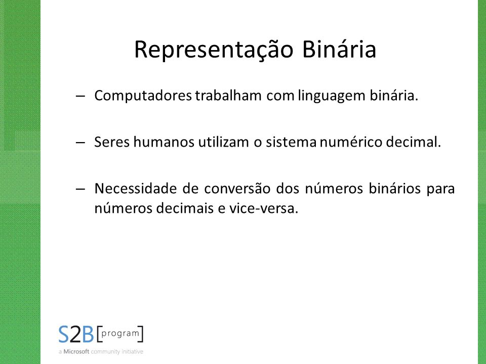 Representação Binária – Computadores trabalham com linguagem binária. – Seres humanos utilizam o sistema numérico decimal. – Necessidade de conversão