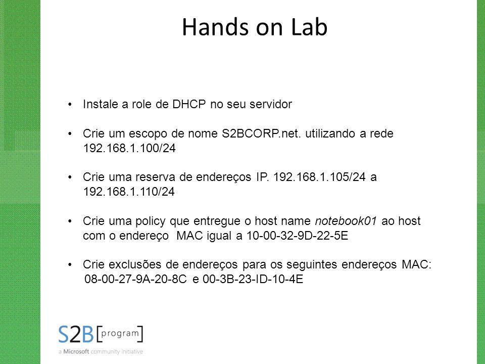 Hands on Lab Instale a role de DHCP no seu servidor Crie um escopo de nome S2BCORP.net. utilizando a rede 192.168.1.100/24 Crie uma reserva de endereç
