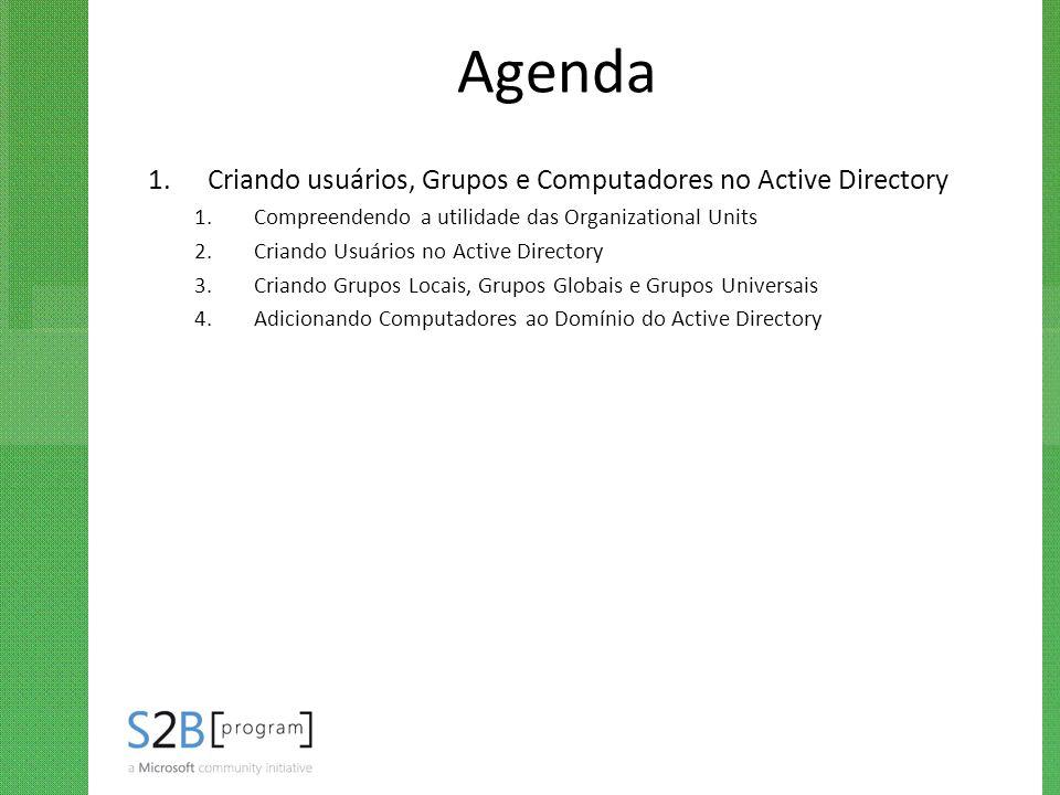 Agenda 1.Criando usuários, Grupos e Computadores no Active Directory 1.Compreendendo a utilidade das Organizational Units 2.Criando Usuários no Active