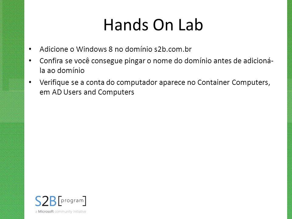Hands On Lab Adicione o Windows 8 no domínio s2b.com.br Confira se você consegue pingar o nome do domínio antes de adicioná- la ao domínio Verifique s
