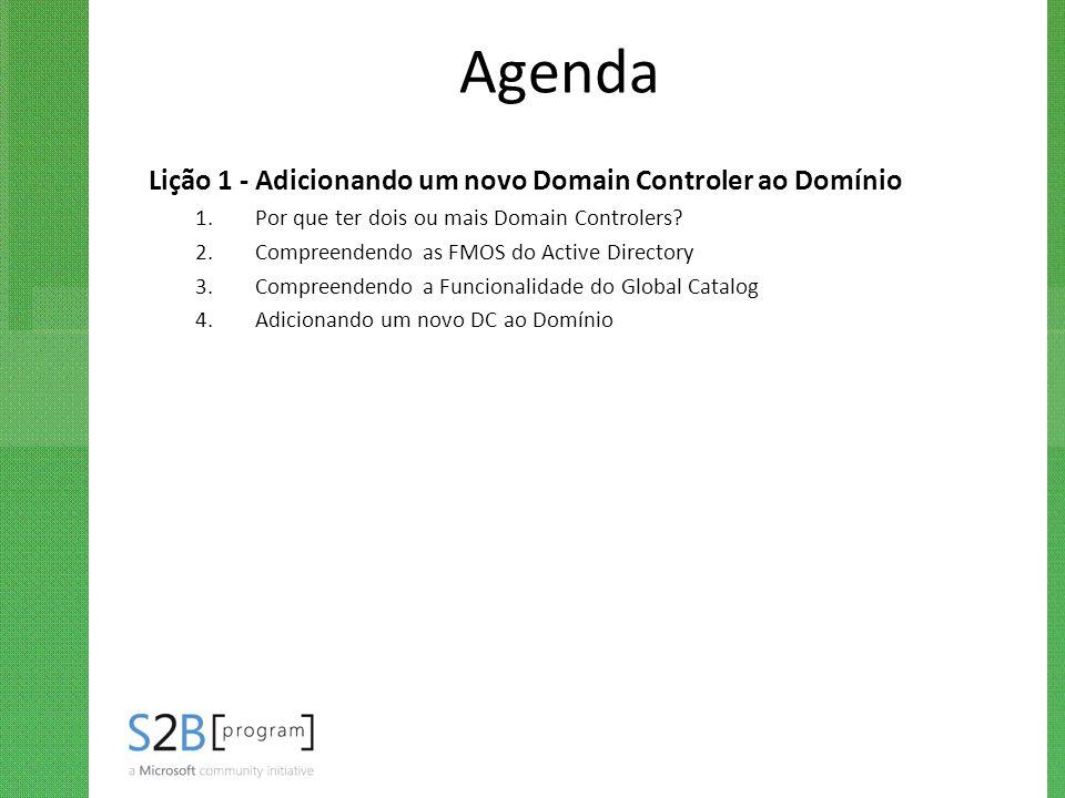 Agenda Lição 1 - Adicionando um novo Domain Controler ao Domínio 1.Por que ter dois ou mais Domain Controlers? 2.Compreendendo as FMOS do Active Direc
