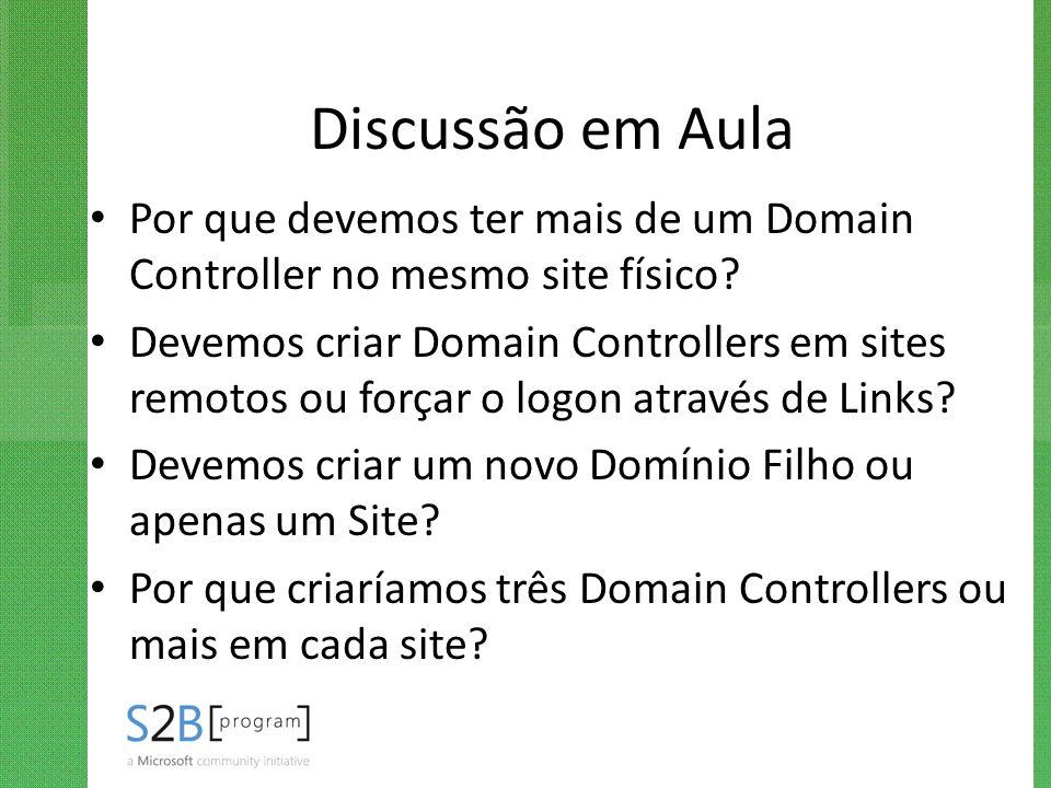 Discussão em Aula Por que devemos ter mais de um Domain Controller no mesmo site físico? Devemos criar Domain Controllers em sites remotos ou forçar o