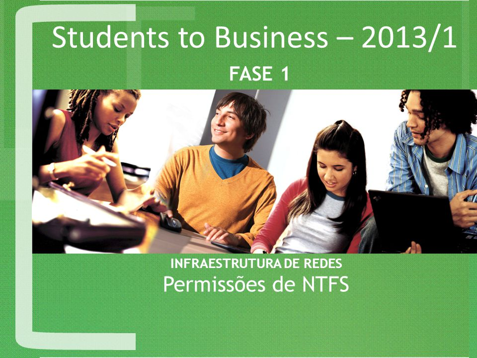 Students to Business – 2013/1 INFRAESTRUTURA DE REDES Permissões de NTFS FASE 1
