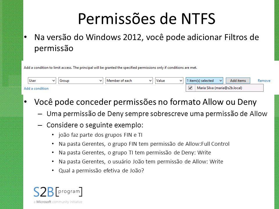 Permissões de NTFS Na versão do Windows 2012, você pode adicionar Filtros de permissão Você pode conceder permissões no formato Allow ou Deny – Uma pe