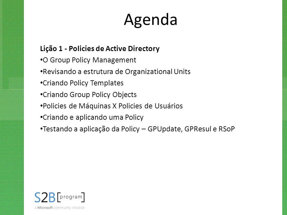 Agenda Lição 1 - Policies de Active Directory O Group Policy Management Revisando a estrutura de Organizational Units Criando Policy Templates Criando