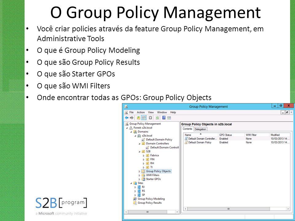O Group Policy Management Você criar policies através da feature Group Policy Management, em Administrative Tools O que é Group Policy Modeling O que