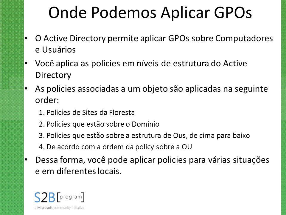 Onde Podemos Aplicar GPOs O Active Directory permite aplicar GPOs sobre Computadores e Usuários Você aplica as policies em níveis de estrutura do Acti