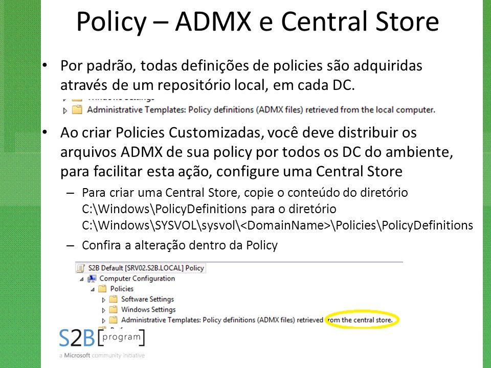 Policy – ADMX e Central Store Por padrão, todas definições de policies são adquiridas através de um repositório local, em cada DC. Ao criar Policies C