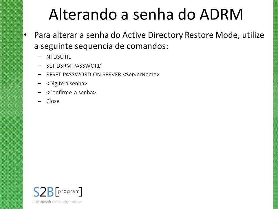 Alterando a senha do ADRM Para alterar a senha do Active Directory Restore Mode, utilize a seguinte sequencia de comandos: – NTDSUTIL – SET DSRM PASSW