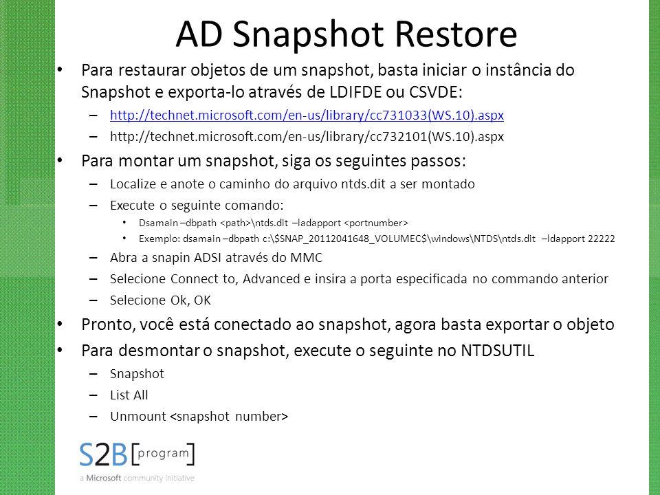 AD Snapshot Restore Para restaurar objetos de um snapshot, basta iniciar o instância do Snapshot e exporta-lo através de LDIFDE ou CSVDE: – http://tec
