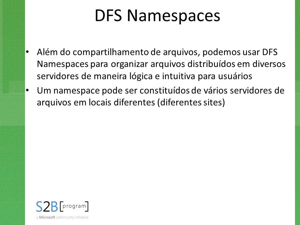 DFS Namespaces Além do compartilhamento de arquivos, podemos usar DFS Namespaces para organizar arquivos distribuídos em diversos servidores de maneir