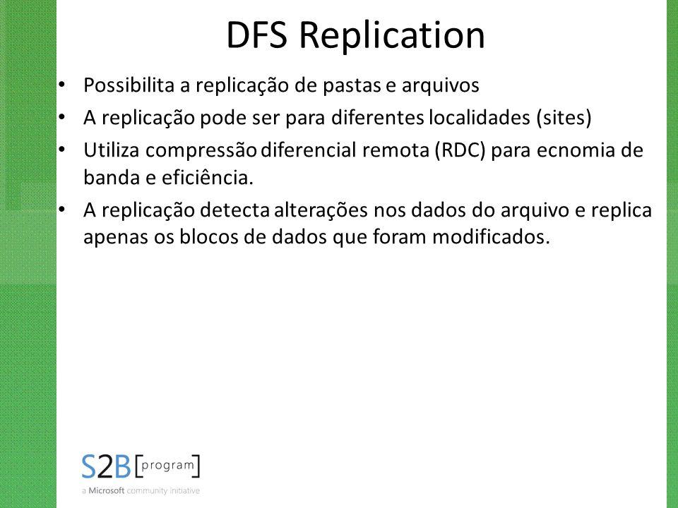 DFS Replication Possibilita a replicação de pastas e arquivos A replicação pode ser para diferentes localidades (sites) Utiliza compressão diferencial