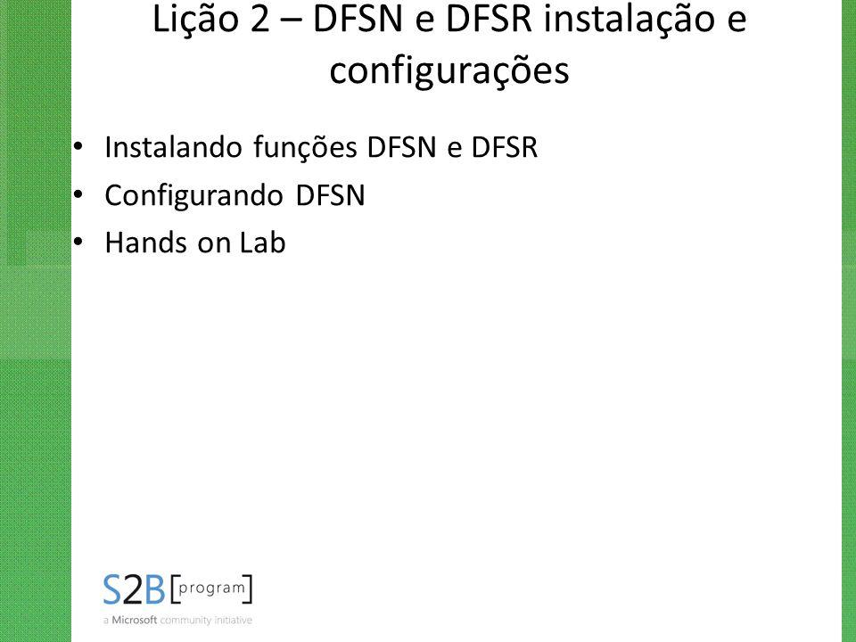 Lição 2 – DFSN e DFSR instalação e configurações Instalando funções DFSN e DFSR Configurando DFSN Hands on Lab