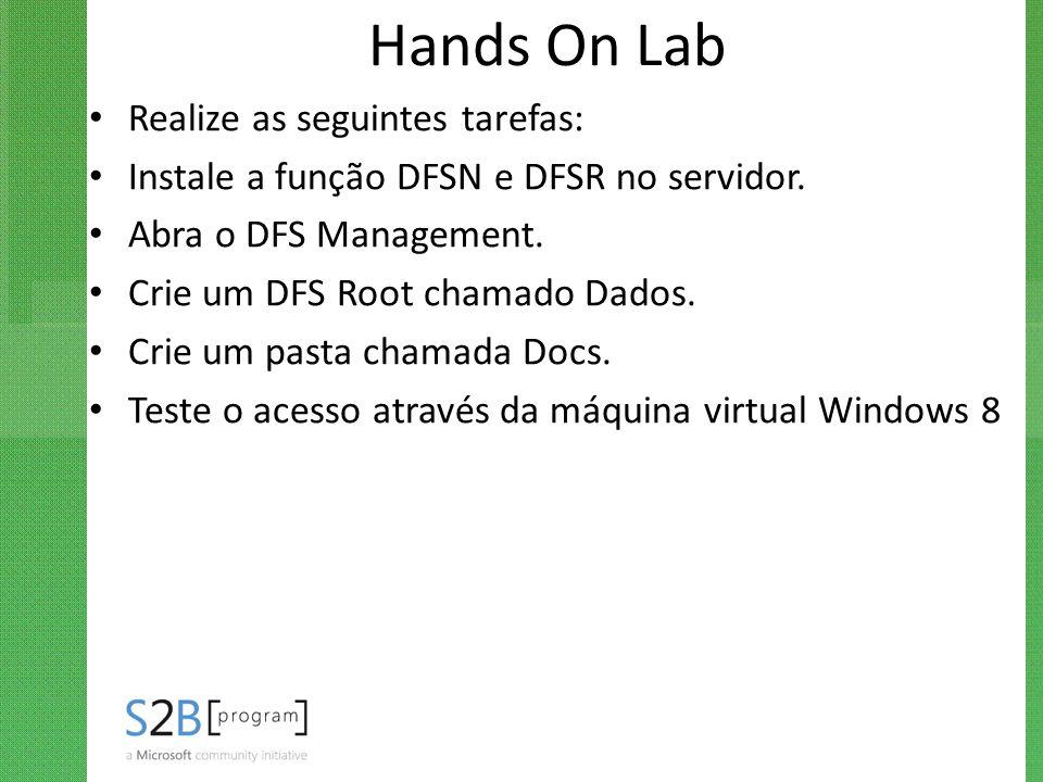 Hands On Lab Realize as seguintes tarefas: Instale a função DFSN e DFSR no servidor. Abra o DFS Management. Crie um DFS Root chamado Dados. Crie um pa