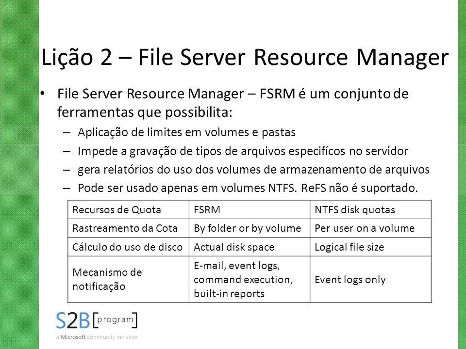 Lição 2 – File Server Resource Manager File Server Resource Manager – FSRM é um conjunto de ferramentas que possibilita: – Aplicação de limites em vol
