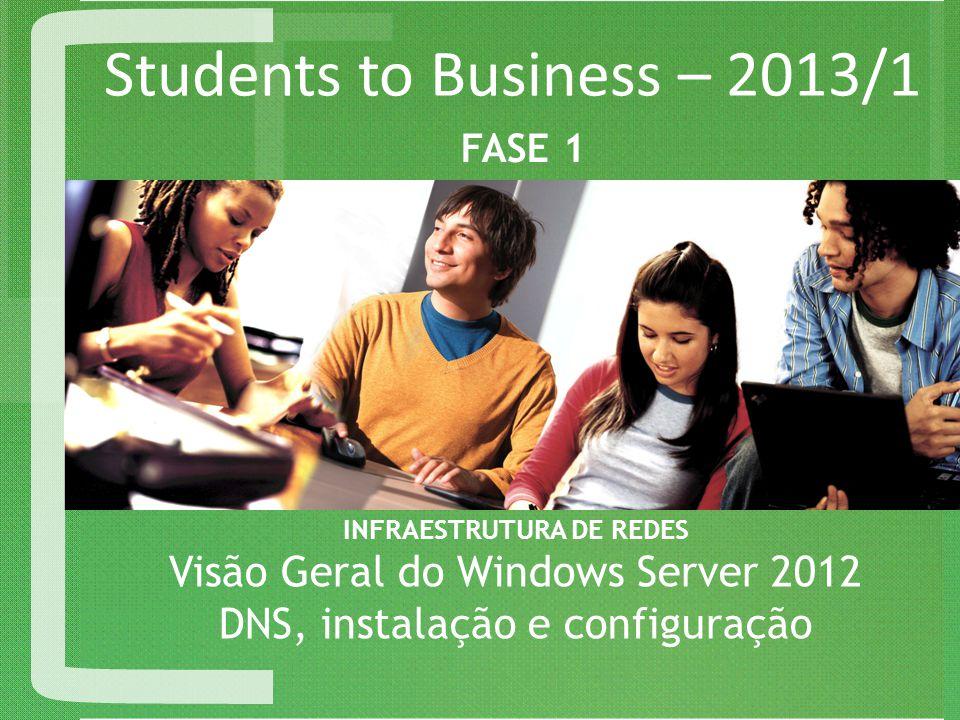 Students to Business – 2013/1 INFRAESTRUTURA DE REDES Visão Geral do Windows Server 2012 DNS, instalação e configuração FASE 1