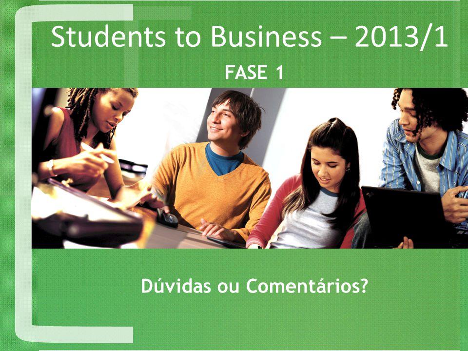 Students to Business – 2013/1 Dúvidas ou Comentários? FASE 1