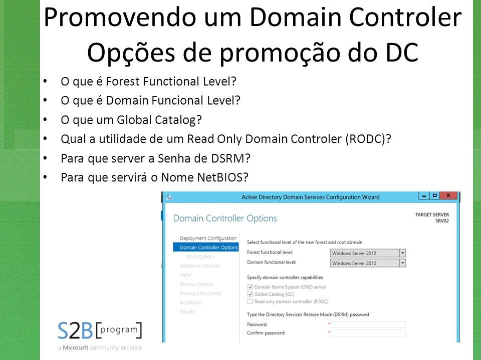 Promovendo um Domain Controler Opções de promoção do DC O que é Forest Functional Level? O que é Domain Funcional Level? O que um Global Catalog? Qual