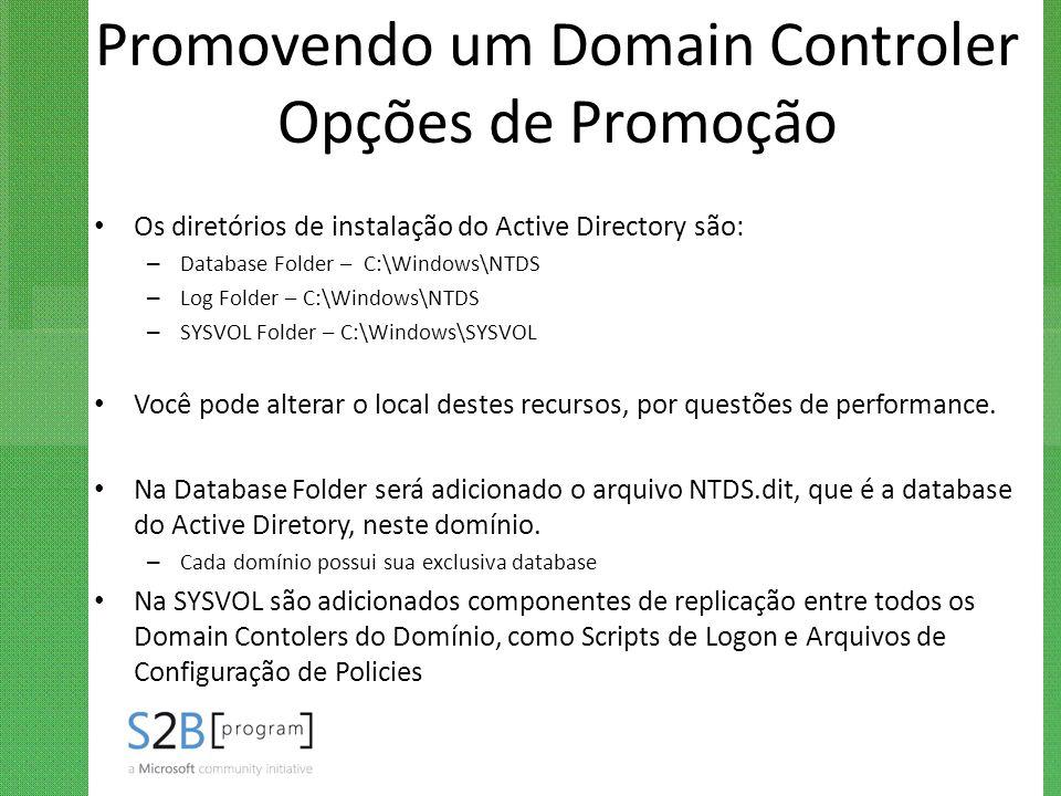 Promovendo um Domain Controler Opções de Promoção Os diretórios de instalação do Active Directory são: – Database Folder – C:\Windows\NTDS – Log Folde