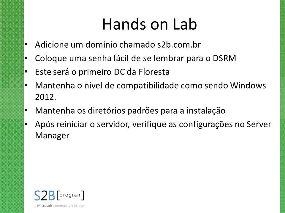 Hands on Lab Adicione um domínio chamado s2b.com.br Coloque uma senha fácil de se lembrar para o DSRM Este será o primeiro DC da Floresta Mantenha o n