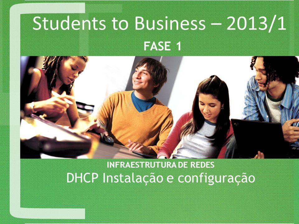 Students to Business – 2013/1 INFRAESTRUTURA DE REDES DHCP Instalação e configuração FASE 1