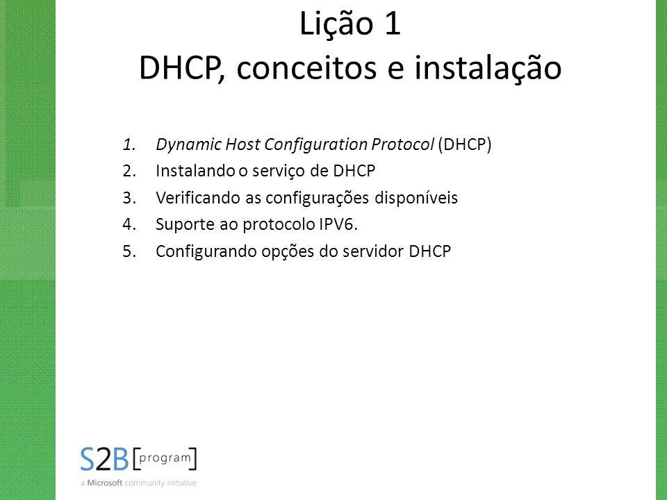 Lição 1 DHCP, conceitos e instalação 1.Dynamic Host Configuration Protocol (DHCP) 2.Instalando o serviço de DHCP 3.Verificando as configurações dispon