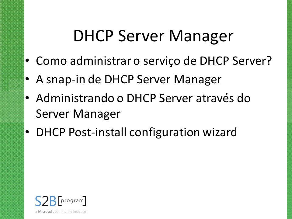 DHCP Server Manager Como administrar o serviço de DHCP Server? A snap-in de DHCP Server Manager Administrando o DHCP Server através do Server Manager