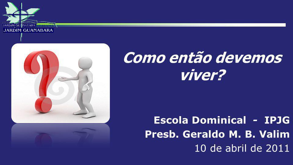 Como então devemos viver? Escola Dominical - IPJG Presb. Geraldo M. B. Valim 10 de abril de 2011